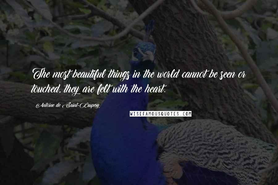 Antoine De Saint-Exupery quotes: The most beautiful things in the world cannot be seen or touched, they are felt with the heart.