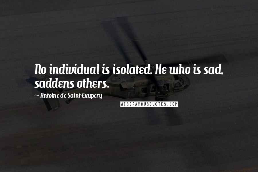 Antoine De Saint-Exupery quotes: No individual is isolated. He who is sad, saddens others.