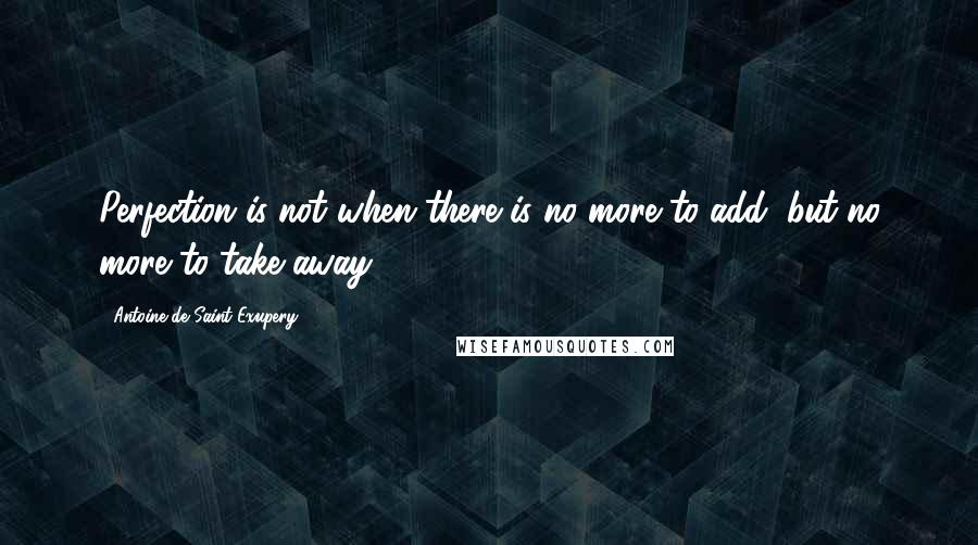 Antoine De Saint-Exupery quotes: Perfection is not when there is no more to add, but no more to take away.