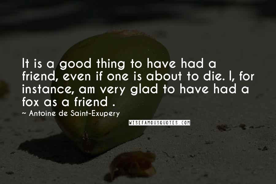 Antoine De Saint-Exupery quotes: It is a good thing to have had a friend, even if one is about to die. I, for instance, am very glad to have had a fox as a