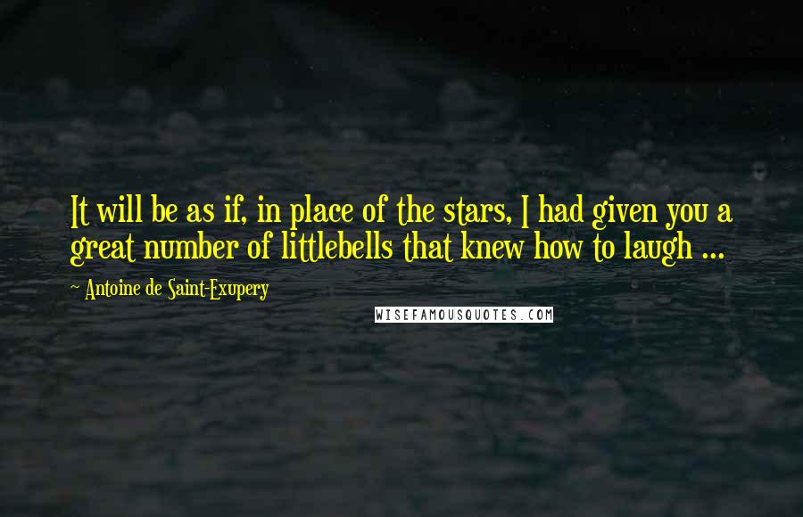 Antoine De Saint-Exupery quotes: It will be as if, in place of the stars, I had given you a great number of littlebells that knew how to laugh ...