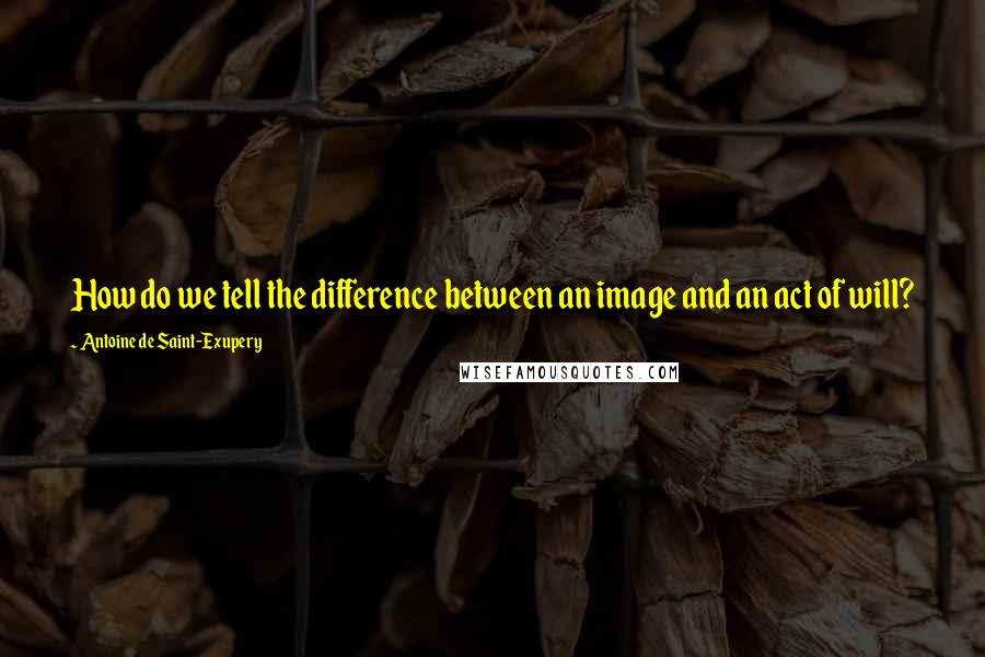Antoine De Saint-Exupery quotes: How do we tell the difference between an image and an act of will?