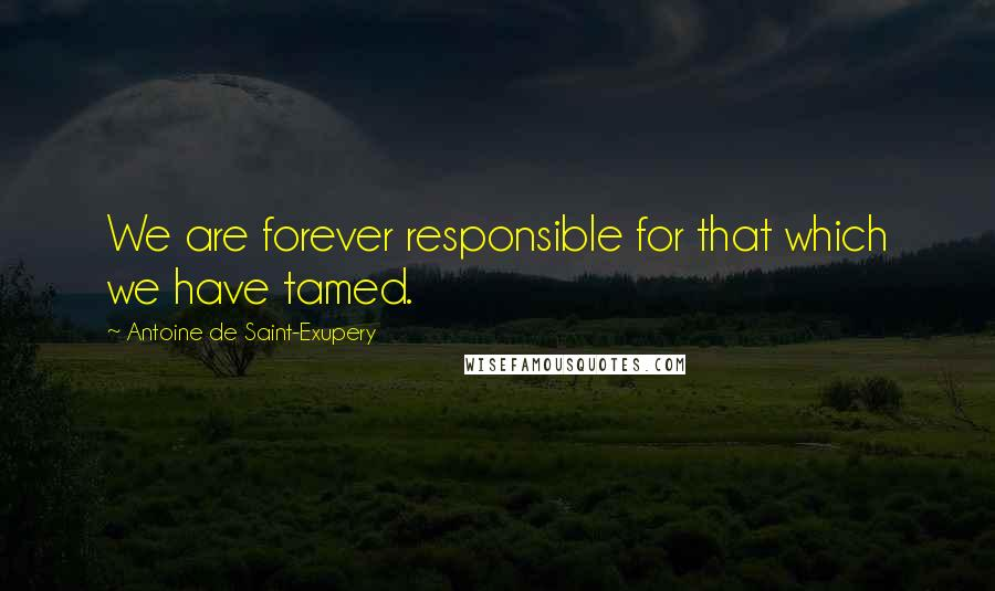 Antoine De Saint-Exupery quotes: We are forever responsible for that which we have tamed.
