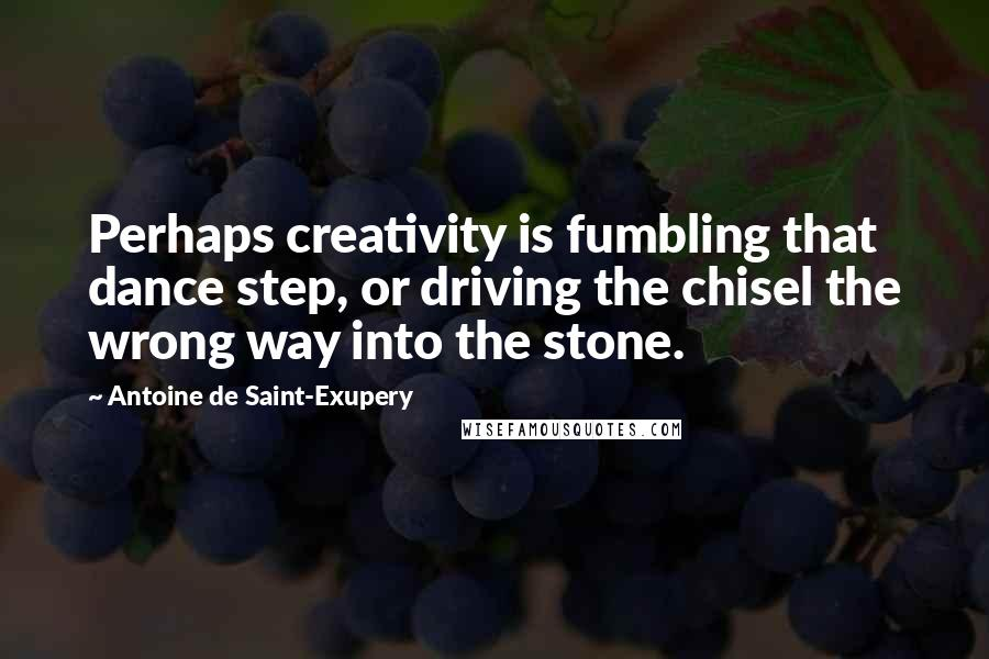 Antoine De Saint-Exupery quotes: Perhaps creativity is fumbling that dance step, or driving the chisel the wrong way into the stone.