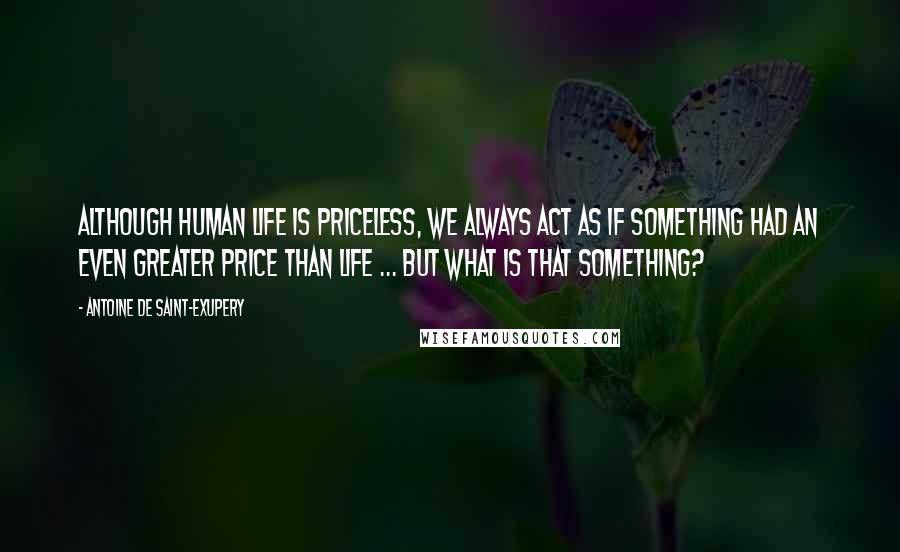 Antoine De Saint-Exupery quotes: Although human life is priceless, we always act as if something had an even greater price than life ... but what is that something?