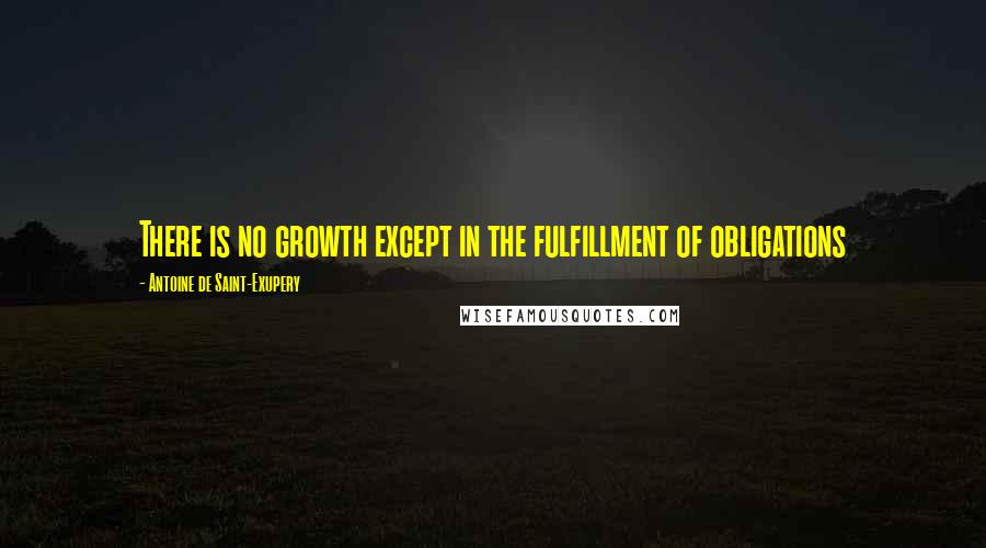 Antoine De Saint-Exupery quotes: There is no growth except in the fulfillment of obligations