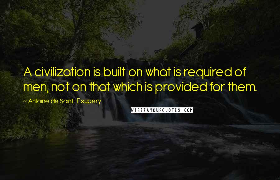 Antoine De Saint-Exupery quotes: A civilization is built on what is required of men, not on that which is provided for them.