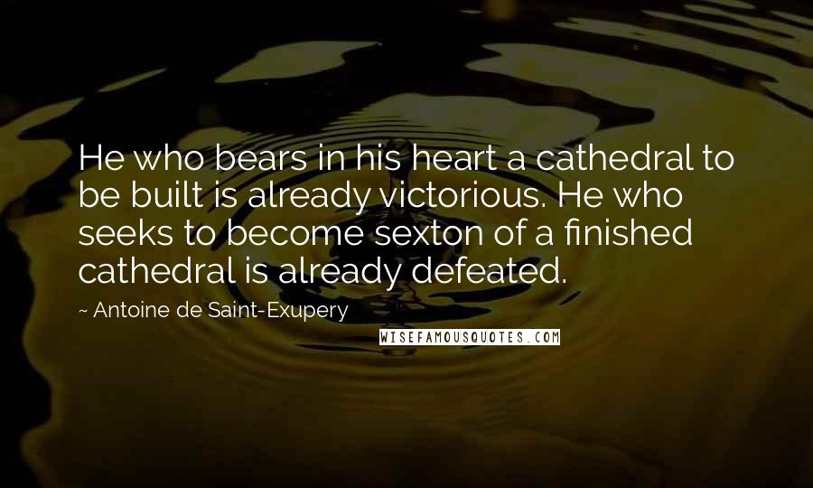 Antoine De Saint-Exupery quotes: He who bears in his heart a cathedral to be built is already victorious. He who seeks to become sexton of a finished cathedral is already defeated.