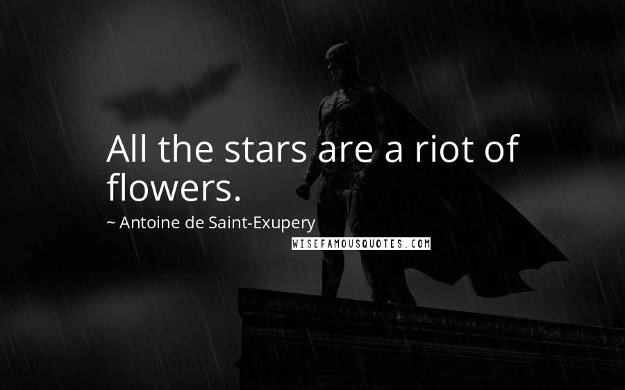 Antoine De Saint-Exupery quotes: All the stars are a riot of flowers.