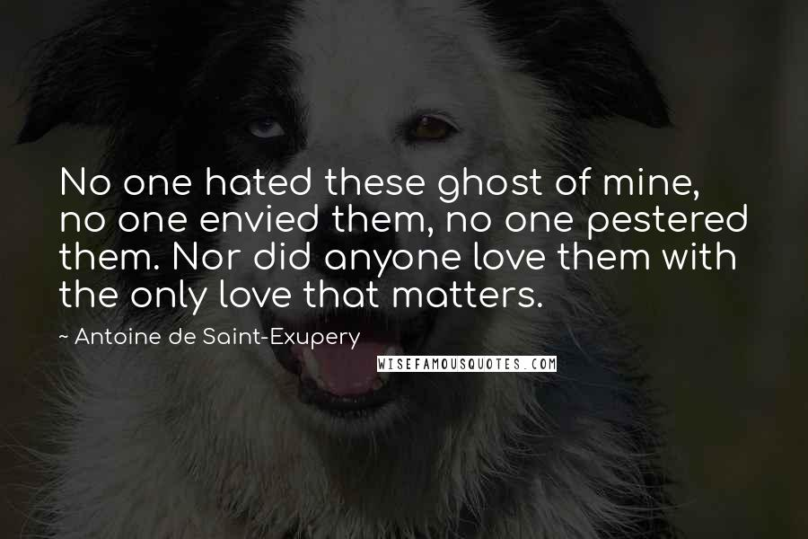 Antoine De Saint-Exupery quotes: No one hated these ghost of mine, no one envied them, no one pestered them. Nor did anyone love them with the only love that matters.