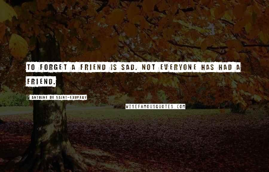 Antoine De Saint-Exupery quotes: To forget a friend is sad. Not everyone has had a friend.