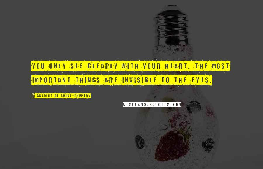 Antoine De Saint-Exupery quotes: You only see clearly with your heart. The most important things are invisible to the eyes.
