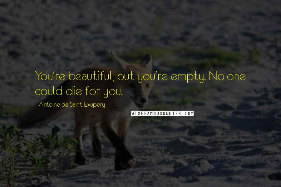 Antoine De Saint-Exupery quotes: You're beautiful, but you're empty. No one could die for you.