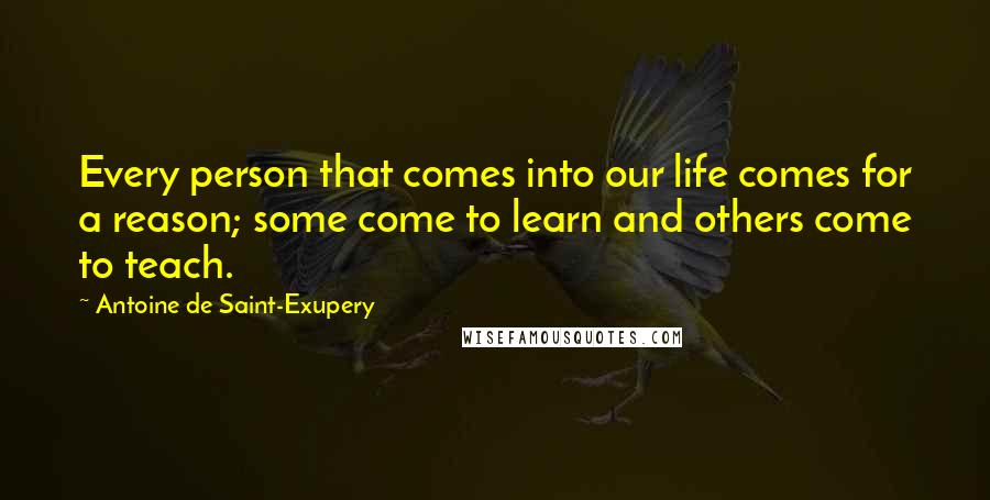 Antoine De Saint-Exupery quotes: Every person that comes into our life comes for a reason; some come to learn and others come to teach.