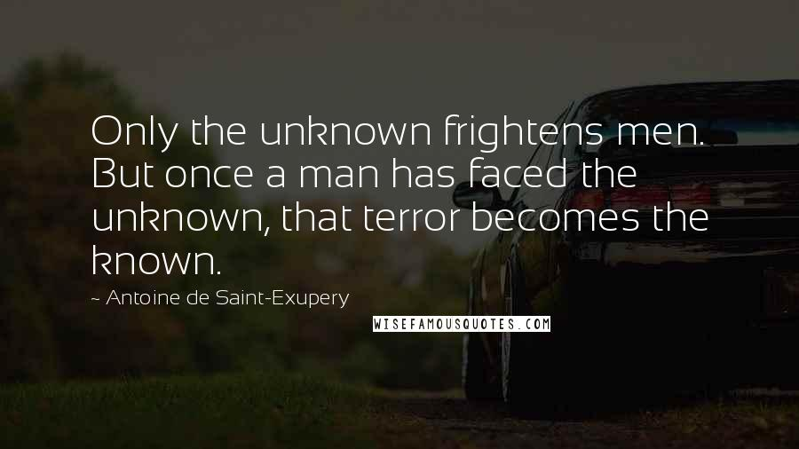 Antoine De Saint-Exupery quotes: Only the unknown frightens men. But once a man has faced the unknown, that terror becomes the known.