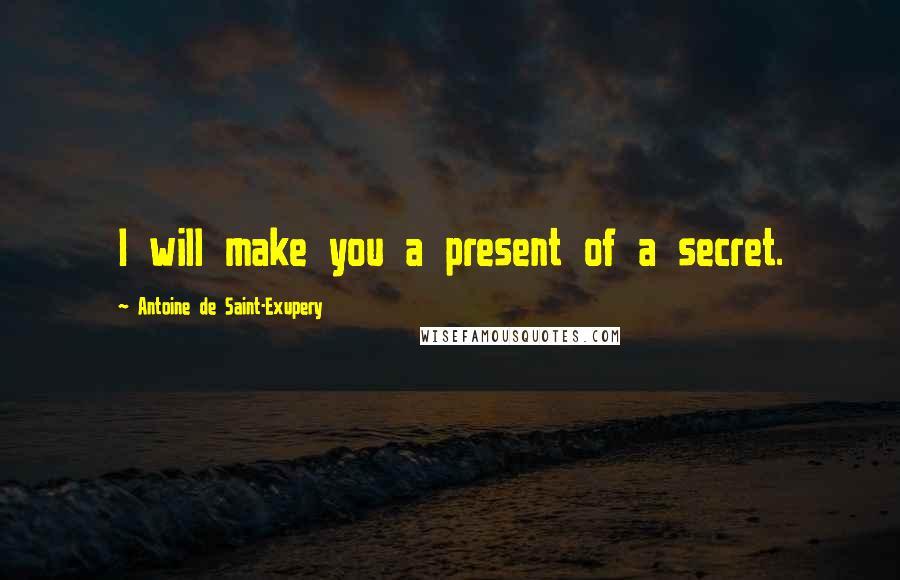 Antoine De Saint-Exupery quotes: I will make you a present of a secret.