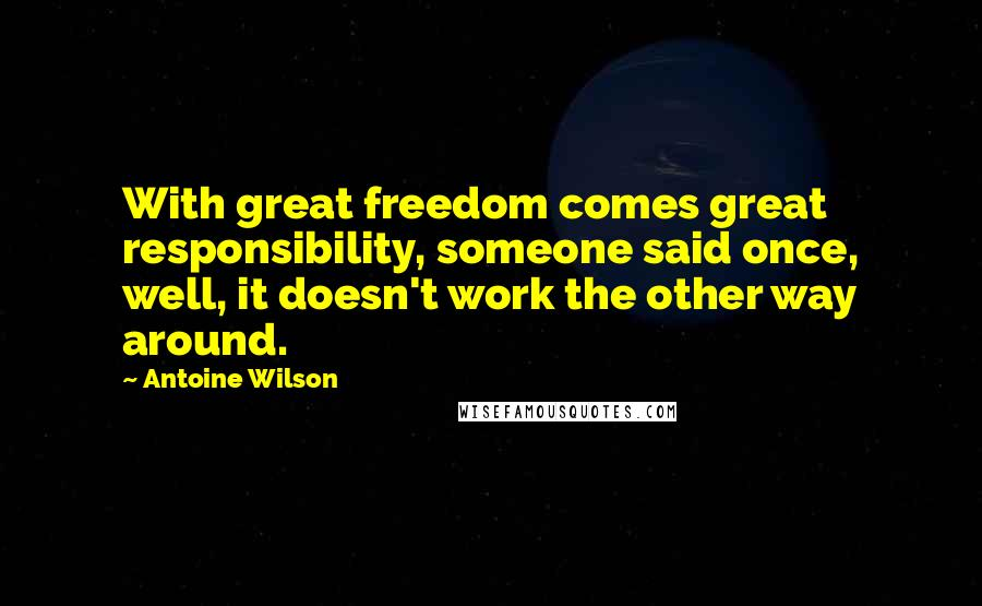 Antoine Wilson quotes: With great freedom comes great responsibility, someone said once, well, it doesn't work the other way around.