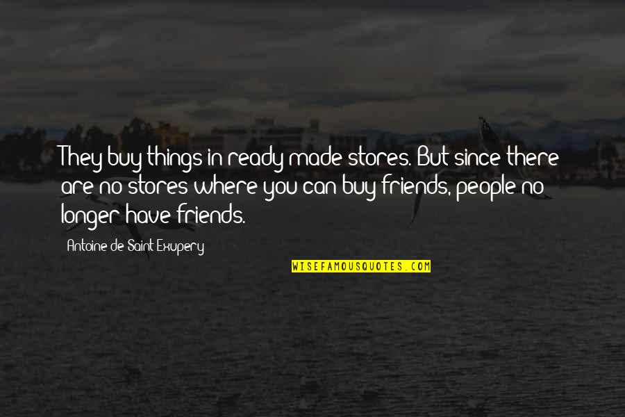 Antoine's Quotes By Antoine De Saint-Exupery: They buy things in ready-made stores. But since