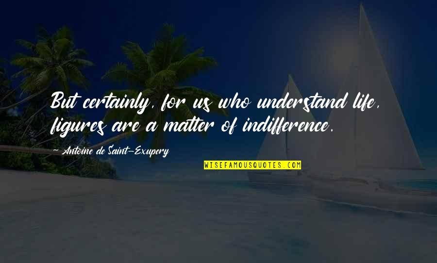 Antoine's Quotes By Antoine De Saint-Exupery: But certainly, for us who understand life, figures