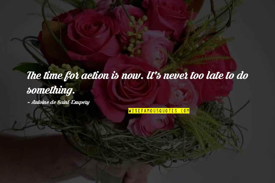 Antoine's Quotes By Antoine De Saint-Exupery: The time for action is now. It's never