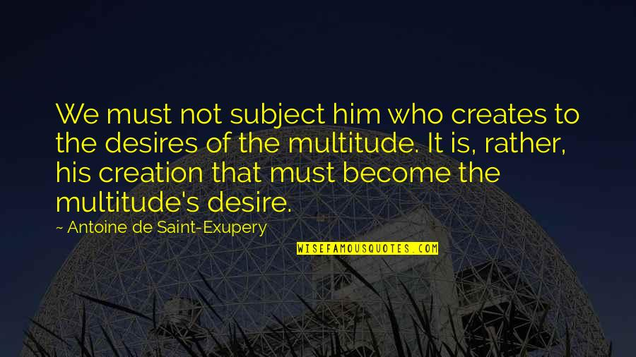Antoine's Quotes By Antoine De Saint-Exupery: We must not subject him who creates to