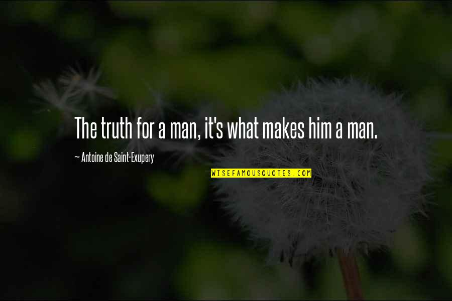 Antoine's Quotes By Antoine De Saint-Exupery: The truth for a man, it's what makes