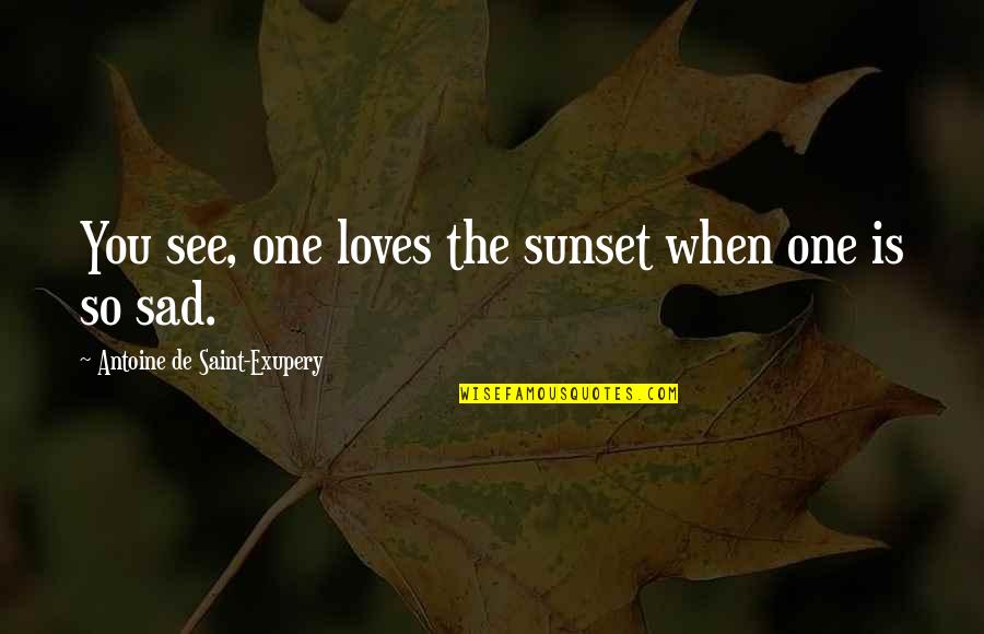 Antoine's Quotes By Antoine De Saint-Exupery: You see, one loves the sunset when one