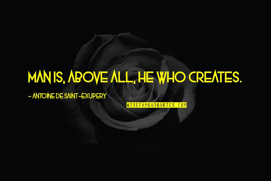 Antoine's Quotes By Antoine De Saint-Exupery: Man is, above all, he who creates.