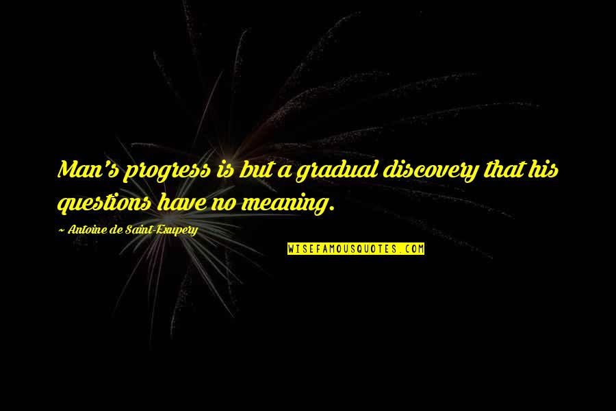 Antoine's Quotes By Antoine De Saint-Exupery: Man's progress is but a gradual discovery that