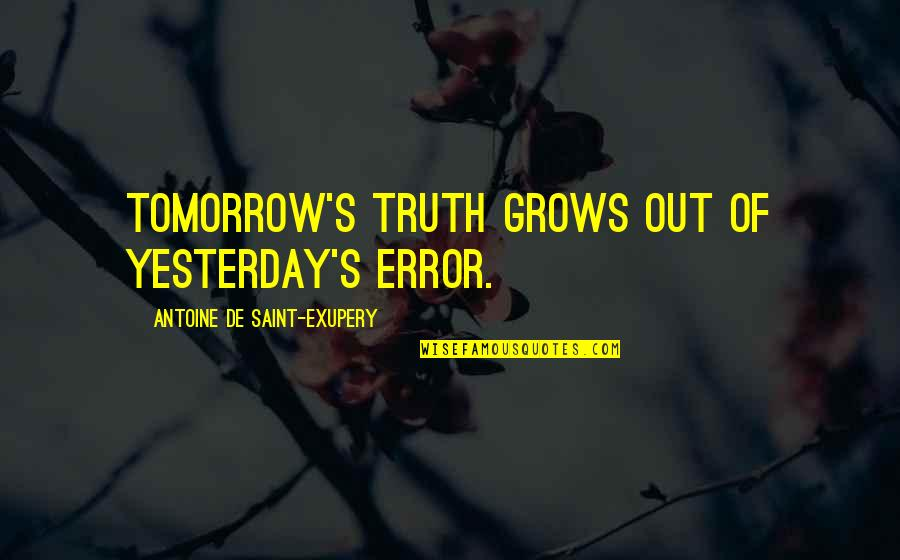 Antoine's Quotes By Antoine De Saint-Exupery: Tomorrow's truth grows out of yesterday's error.