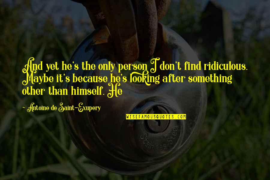 Antoine's Quotes By Antoine De Saint-Exupery: And yet he's the only person I don't