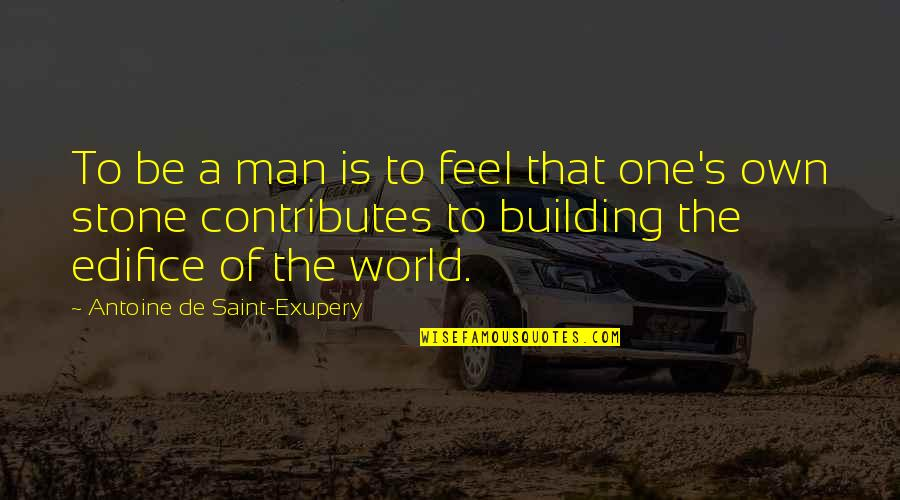 Antoine's Quotes By Antoine De Saint-Exupery: To be a man is to feel that