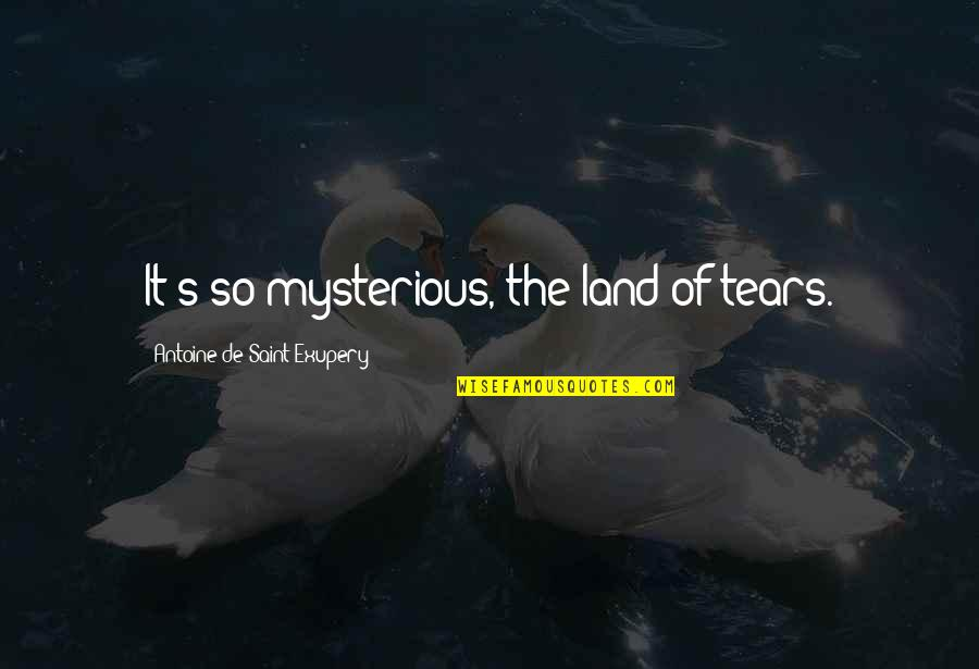 Antoine's Quotes By Antoine De Saint-Exupery: It's so mysterious, the land of tears.