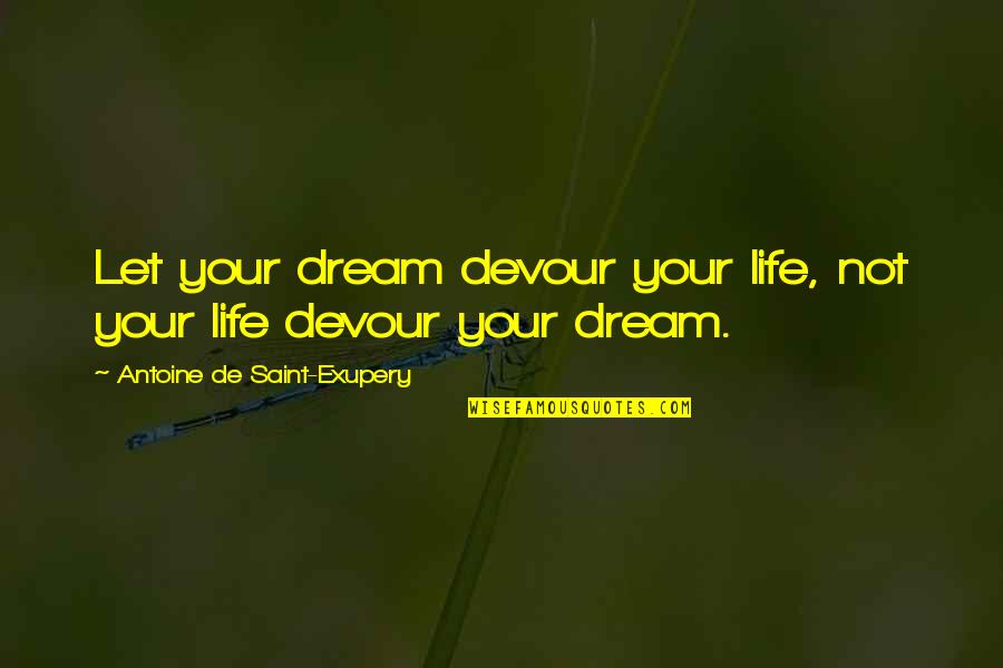 Antoine's Quotes By Antoine De Saint-Exupery: Let your dream devour your life, not your