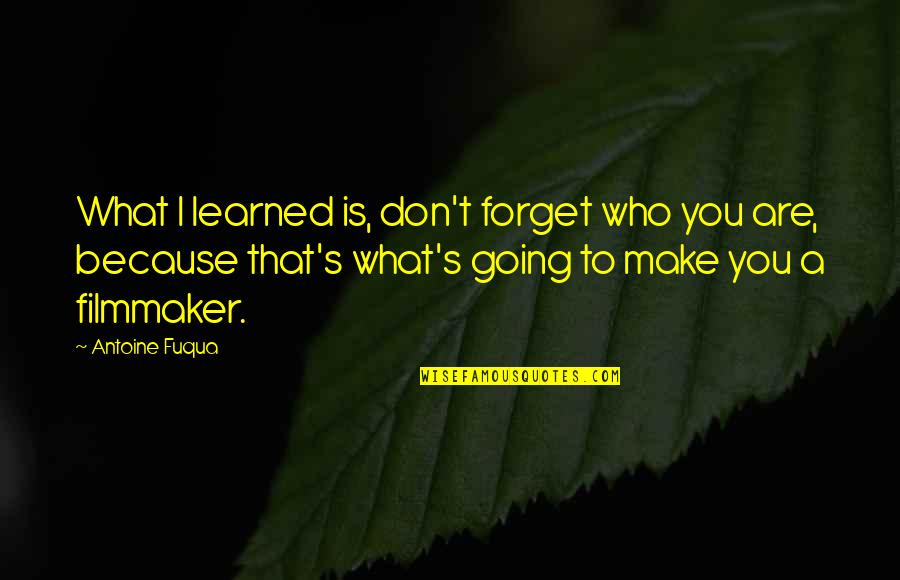 Antoine's Quotes By Antoine Fuqua: What I learned is, don't forget who you