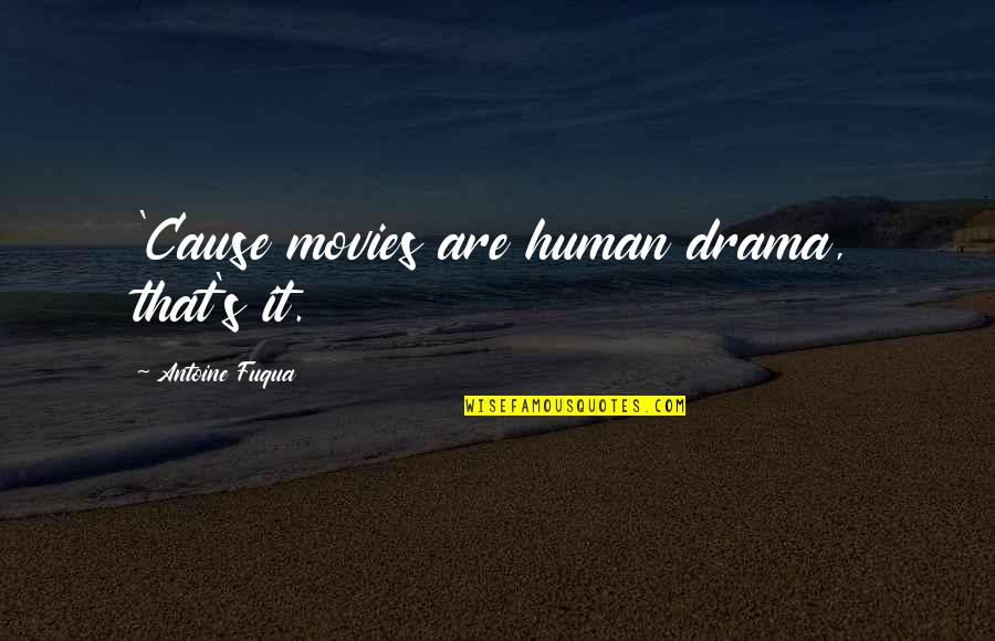 Antoine's Quotes By Antoine Fuqua: 'Cause movies are human drama, that's it.