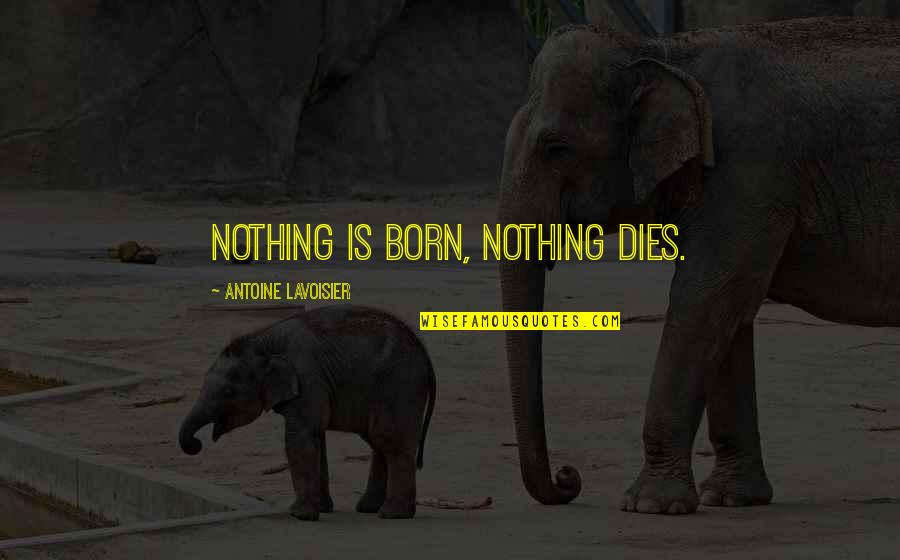Antoine's Quotes By Antoine Lavoisier: Nothing is born, nothing dies.