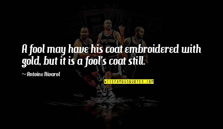 Antoine's Quotes By Antoine Rivarol: A fool may have his coat embroidered with