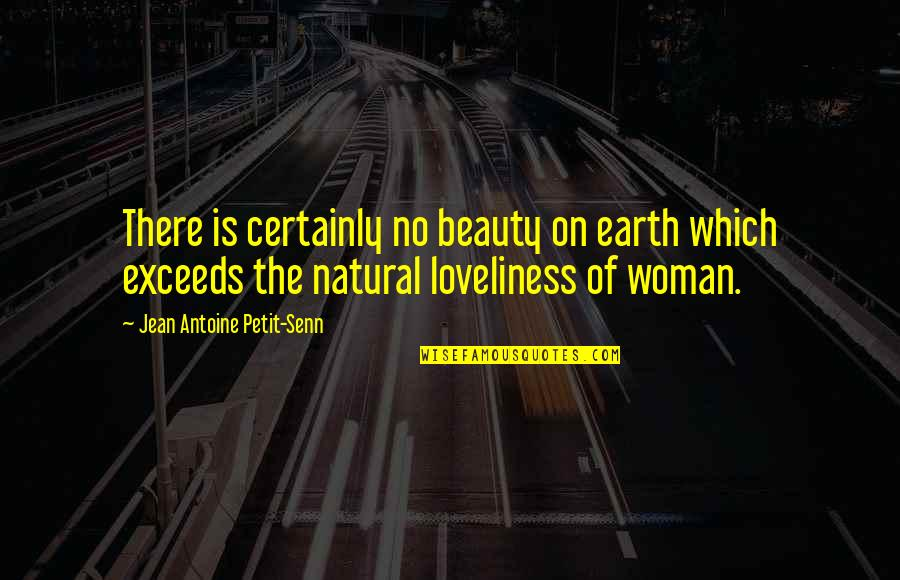 Antoine's Quotes By Jean Antoine Petit-Senn: There is certainly no beauty on earth which