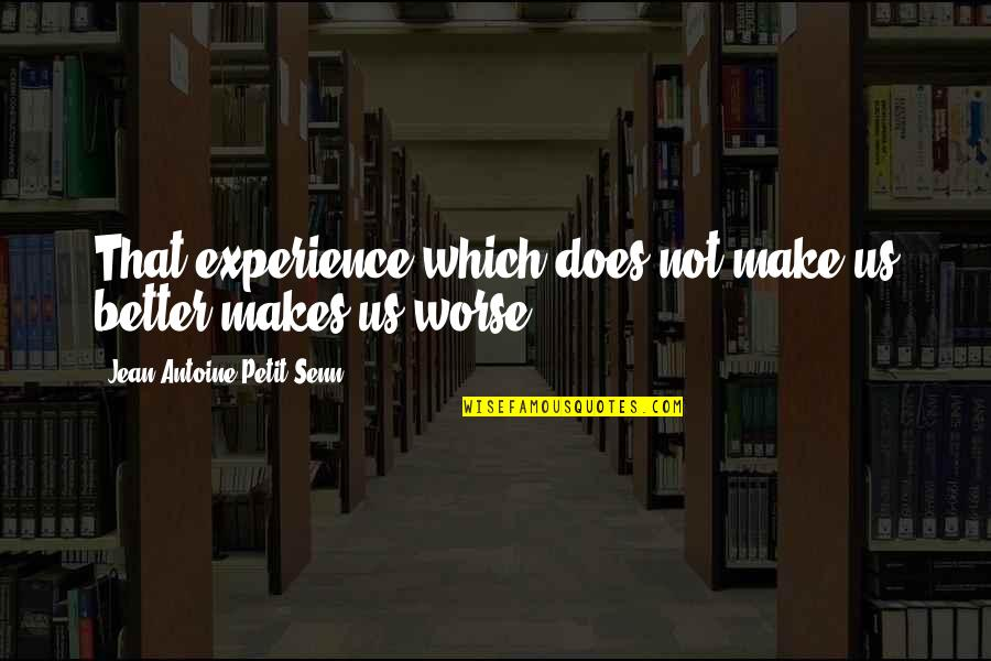 Antoine's Quotes By Jean Antoine Petit-Senn: That experience which does not make us better