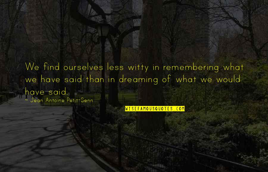 Antoine's Quotes By Jean Antoine Petit-Senn: We find ourselves less witty in remembering what
