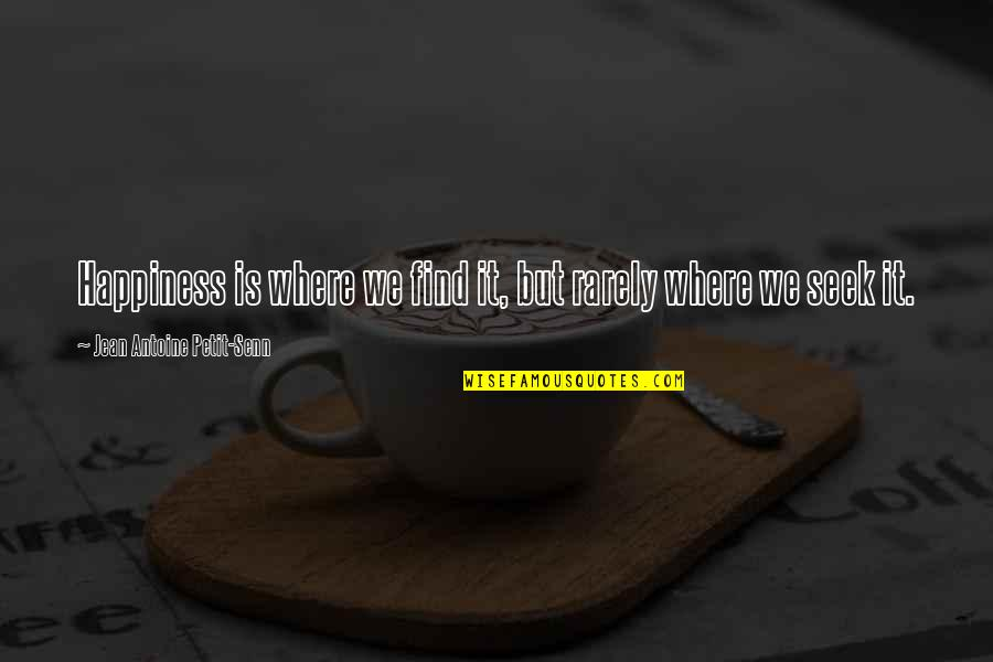 Antoine's Quotes By Jean Antoine Petit-Senn: Happiness is where we find it, but rarely