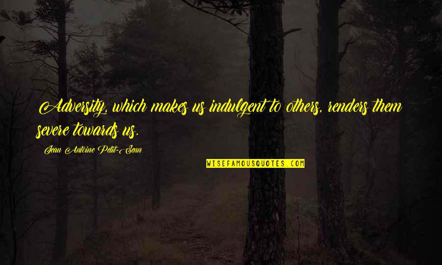 Antoine's Quotes By Jean Antoine Petit-Senn: Adversity, which makes us indulgent to others, renders