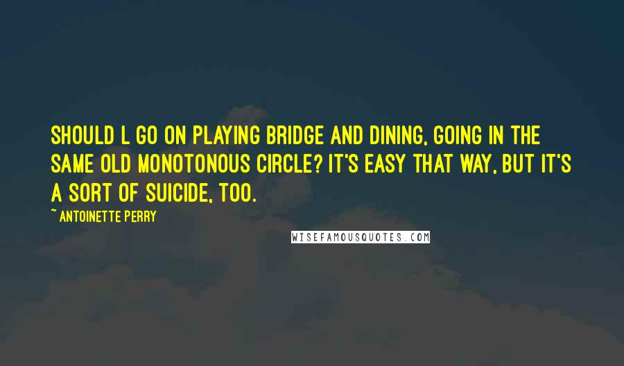 Antoinette Perry quotes: Should l go on playing bridge and dining, going in the same old monotonous circle? It's easy that way, but it's a sort of suicide, too.