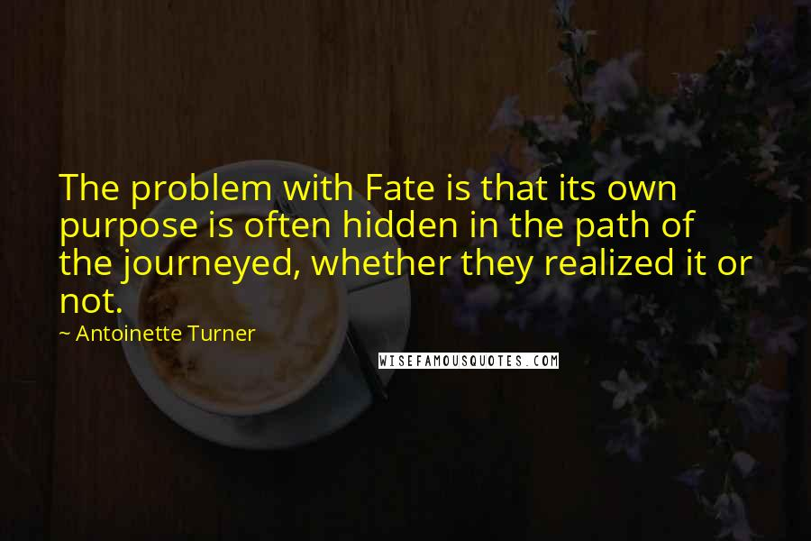 Antoinette Turner quotes: The problem with Fate is that its own purpose is often hidden in the path of the journeyed, whether they realized it or not.