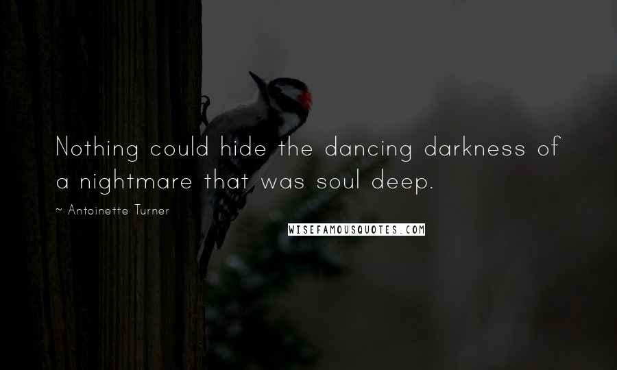 Antoinette Turner quotes: Nothing could hide the dancing darkness of a nightmare that was soul deep.
