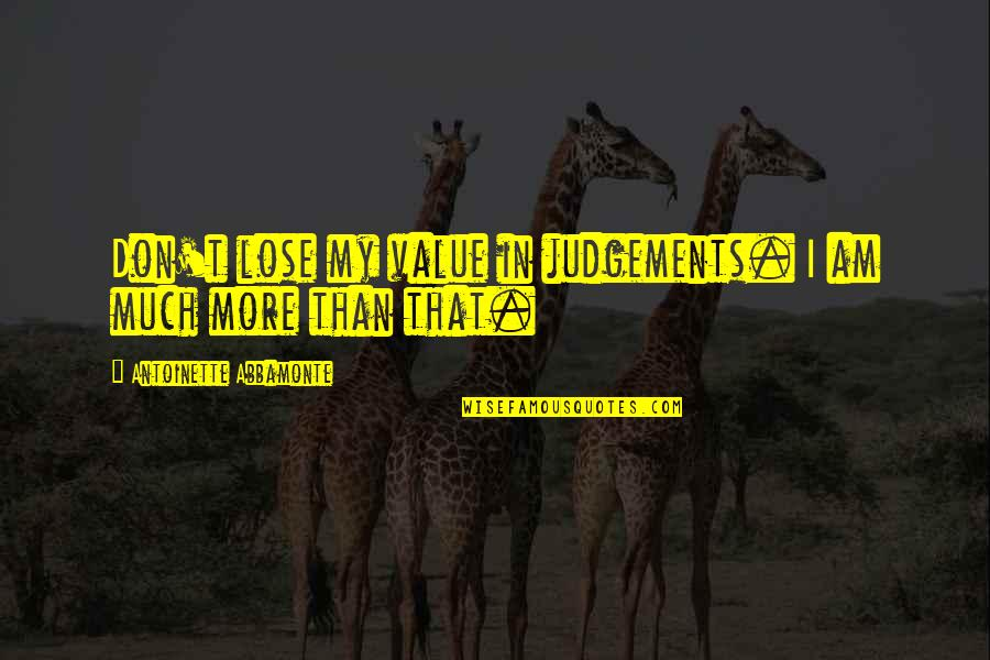 Antoinette's Quotes By Antoinette Abbamonte: Don't lose my value in judgements. I am