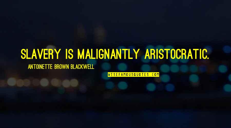 Antoinette's Quotes By Antoinette Brown Blackwell: Slavery is malignantly aristocratic.