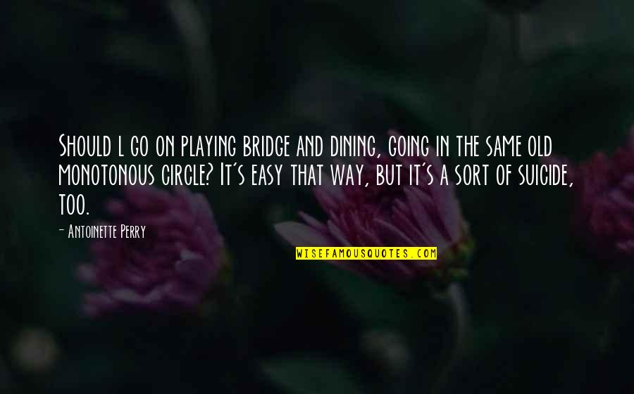 Antoinette's Quotes By Antoinette Perry: Should l go on playing bridge and dining,