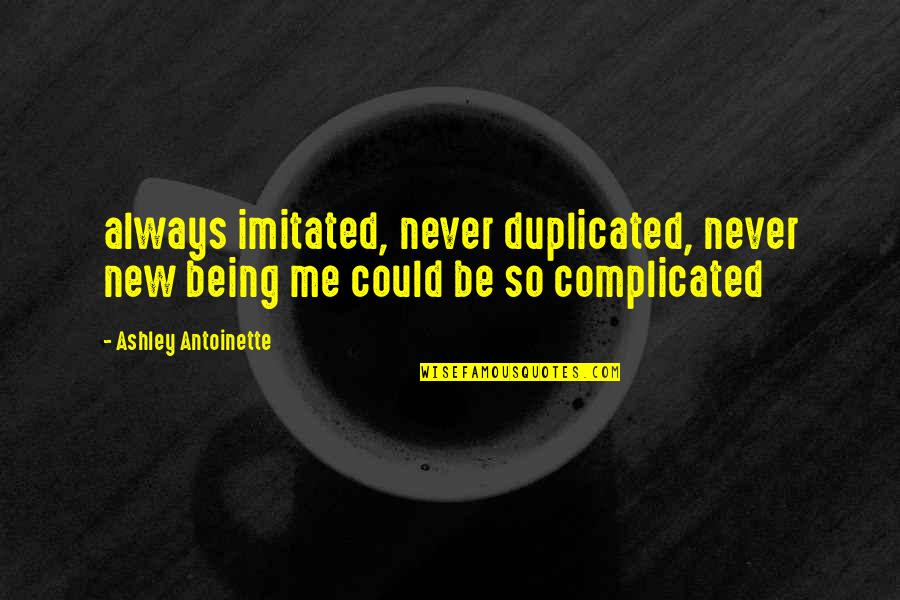 Antoinette's Quotes By Ashley Antoinette: always imitated, never duplicated, never new being me
